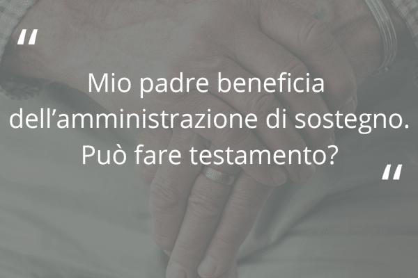 Mio padre beneficia dell'amministrazione di sostegno. Può fare testamento?